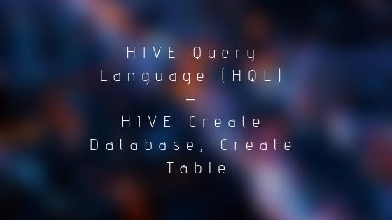 HIVE Query Language (HQL) - HIVE Create Database, Create Table